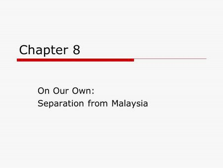 Chapter 8 On Our Own: Separation from Malaysia. Revision Questions  When was Malaysia formed?  Which are the states involved?  Where is the central.