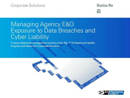 "Corporate Solutions Managing Agency E&O Exposure to Data Breaches and Cyber Liability A value-added risk management service of the Big ""I "" Professional."