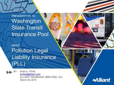 PRESENTATION TO: Washington State Transit Insurance Pool ABOUT: Pollution Legal Liability Insurance (PLL) BY:Brian A. White ALLIANT.