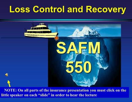 "SAFM 550 Loss Control and Recovery NOTE: On all parts of the insurance presentation you must click on the little speaker on each ""slide"" in order to hear."