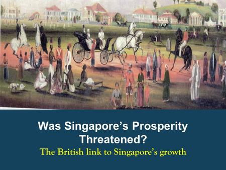 Was Singapore's Prosperity Threatened? The British link to Singapore's growth.
