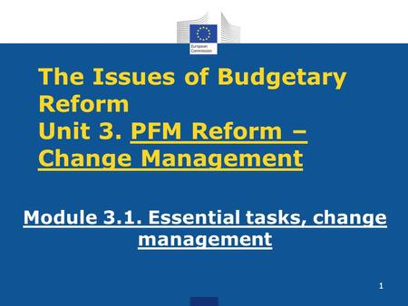 The Issues of Budgetary Reform Unit 3. PFM Reform – Change Management Module 3.1. Essential tasks, change management 1.