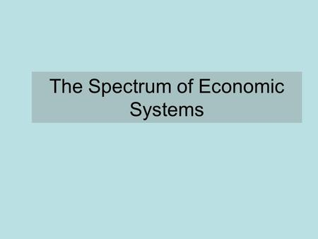 The Spectrum of Economic Systems. Capitalism The means of production are privately owned Supply and demand determine prices Business are free to direct.