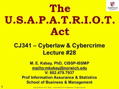 1 Copyright © 2011 M. E. Kabay, J. Tower-Pierce & P. R. Stephenson. All rights reserved. The U.S.A.P.A.T.R.I.O.T. Act CJ341 – Cyberlaw & Cybercrime Lecture.