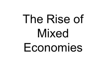 The Rise of Mixed Economies. Market economies, although able to provide the most benefits to individuals, are not able to meet the economic needs of modern.