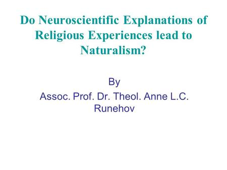 Do Neuroscientific Explanations of Religious Experiences lead to Naturalism? By Assoc. Prof. Dr. Theol. Anne L.C. Runehov.