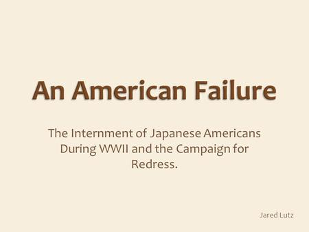 The Internment of Japanese Americans During WWII and the Campaign for Redress. Jared Lutz.