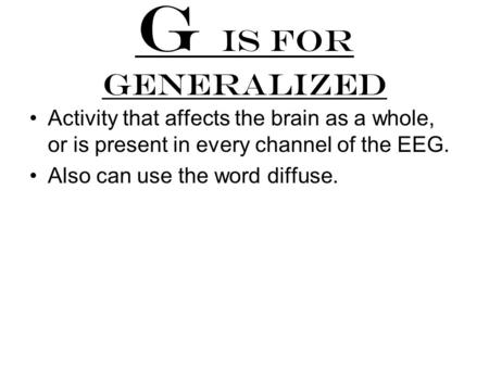 G is for generalized Activity that affects the brain as a whole, or is present in every channel of the EEG. Also can use the word diffuse.