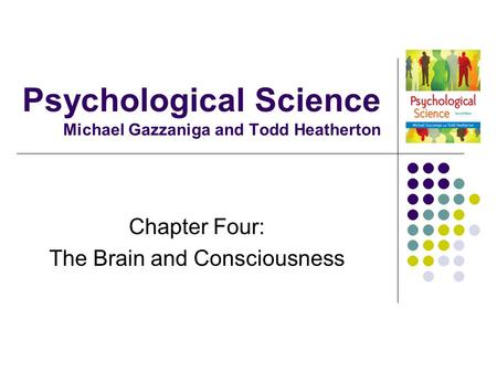 Psychological Science Michael Gazzaniga and Todd Heatherton Chapter Four: The Brain and Consciousness.