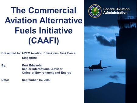 Federal Aviation Administration The Commercial Aviation Alternative Fuels Initiative (CAAFI) Presented to: APEC Aviation Emissions Task Force Singapore.