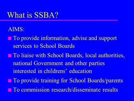 What is SSBA? AIMS: n To provide information, advise and support services to School Boards n To liaise with School Boards, local authorities, national.