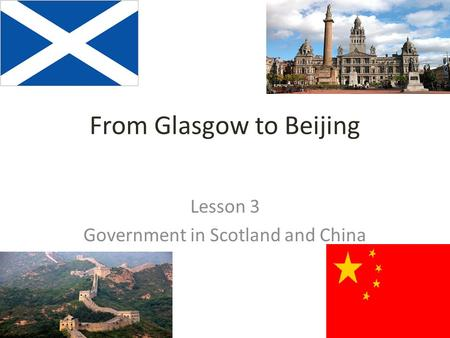 From Glasgow to Beijing Lesson 3 Government in Scotland and China.