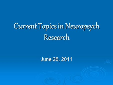 Current Topics in Neuropsych Research June 28, 2011.