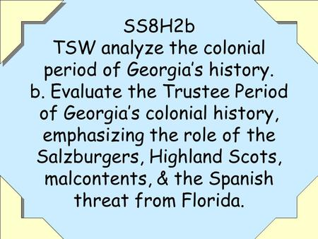 1 SS8H2b TSW analyze the colonial period of Georgia's history. b. Evaluate the Trustee Period of Georgia's colonial history, emphasizing the role of the.