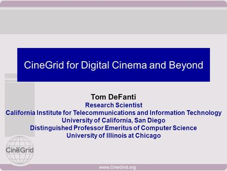 CineGrid for Digital Cinema and Beyond Tom DeFanti Research Scientist California Institute for Telecommunications and Information Technology University.