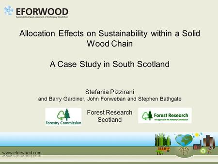 Allocation Effects on Sustainability within a Solid Wood Chain A Case Study in South Scotland Stefania Pizzirani and Barry Gardiner, John Fonweban and.