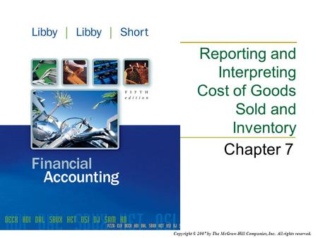 Copyright © 2007 by The McGraw-Hill Companies, Inc. All rights reserved. Reporting and Interpreting Cost of Goods Sold and Inventory Chapter 7.