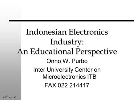 CNRG-ITB Indonesian Electronics Industry: An Educational Perspective Onno W. Purbo Inter University Center on Microelectronics ITB FAX 022 214417.