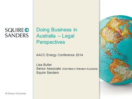 39 Offices in 19 Countries Doing Business in Australia – Legal Perspectives AACC Energy Conference 2014 Lisa Butler Senior Associate (Admitted in Western.