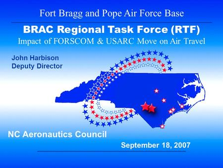 1 Fort Bragg and Pope Air Force Base BRAC Regional Task Force (RTF) Impact of FORSCOM & USARC Move on Air Travel NC Aeronautics Council September 18, 2007.