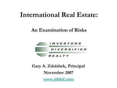 International Real Estate: An Examination of Risks Gary A. Zdolshek, Principal November 2007 www.idrfof.com.