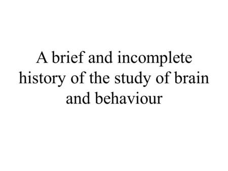 A brief and incomplete history of the study of brain and behaviour.