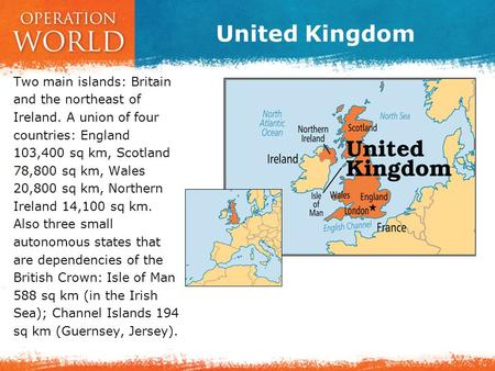United Kingdom Two main islands: Britain and the northeast of Ireland. A union of four countries: England 103,400 sq km, Scotland 78,800 sq km, Wales 20,800.