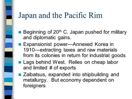 Japan and the Pacific Rim Beginning of 20 th C. Japan pushed for military and diplomatic gains. Expansionist power—Annexed Korea in 1910—extracting taxes.