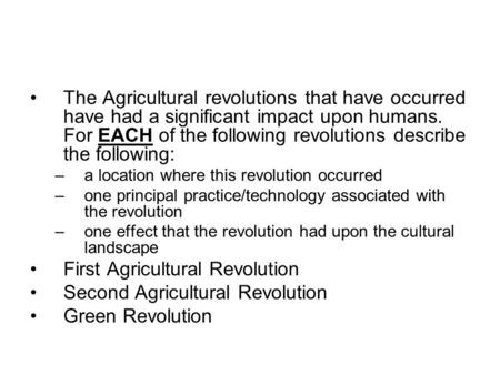 The Agricultural revolutions that have occurred have had a significant impact upon humans. For EACH of the following revolutions describe the following: