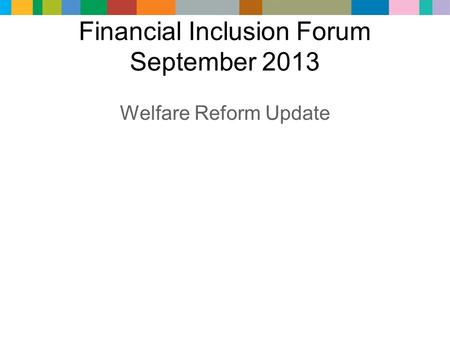 Financial Inclusion Forum September 2013 Welfare Reform Update.