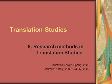 Translation Studies 8. Research methods in Translation Studies Krisztina Károly, Spring, 2006 Sources: Károly, 2002; Klaudy, 2003.