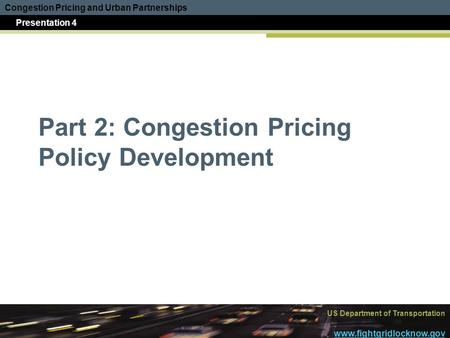 Congestion Pricing and Urban Partnerships Presentation 4 US Department of Transportation www.fightgridlocknow.gov Part 2: Congestion Pricing Policy Development.