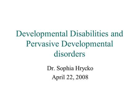 Developmental Disabilities and Pervasive Developmental disorders Dr. Sophia Hrycko April 22, 2008.