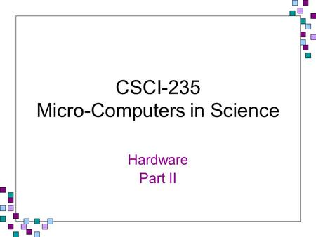 CSCI-235 Micro-Computers in Science Hardware Part II.