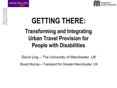 GETTING THERE: Transforming and Integrating Urban Travel Provision for People with Disabilities David Ling – The University of Manchester, UK Stuart Murray.