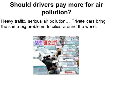 Should drivers pay more for air pollution? Heavy traffic, serious air pollution… Private cars bring the same big problems to cities around the world.