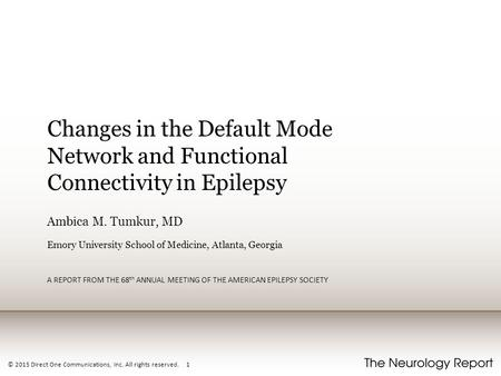 © 2015 Direct One Communications, Inc. All rights reserved. 1 Changes in the Default Mode Network and Functional Connectivity in Epilepsy Ambica M. Tumkur,