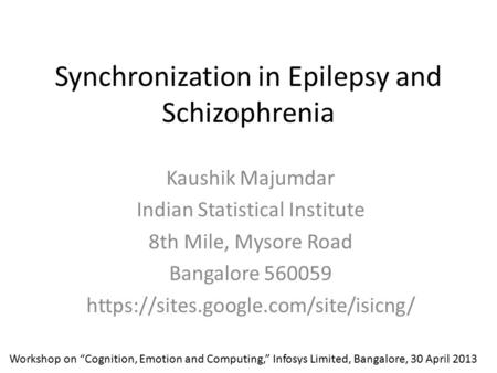 Synchronization in Epilepsy and Schizophrenia Kaushik Majumdar Indian Statistical Institute 8th Mile, Mysore Road Bangalore 560059 https://sites.google.com/site/isicng/