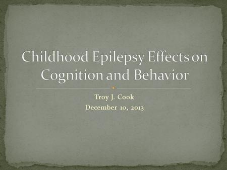 Troy J. Cook December 10, 2013. Purpose was to search for correlation between cognition and behavior in children with epilepsy Variables that factored.