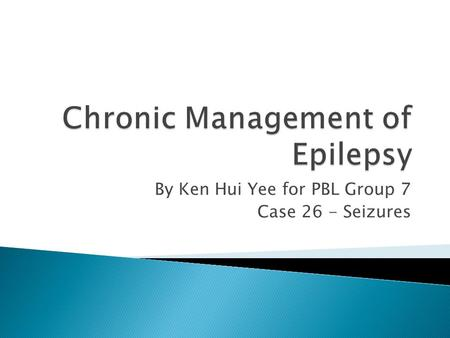 By Ken Hui Yee for PBL Group 7 Case 26 - Seizures.