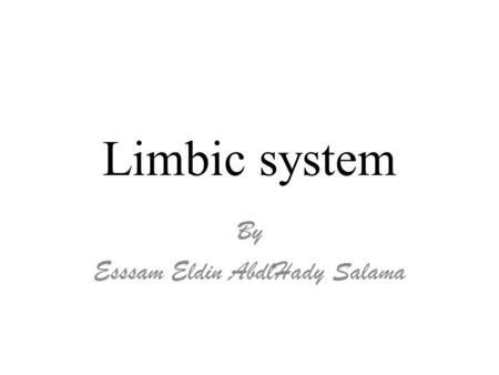 Limbic system By Esssam Eldin AbdlHady Salama. Objectives At the end of the lecture, you should be able to:  Describe the components of the limbic system.