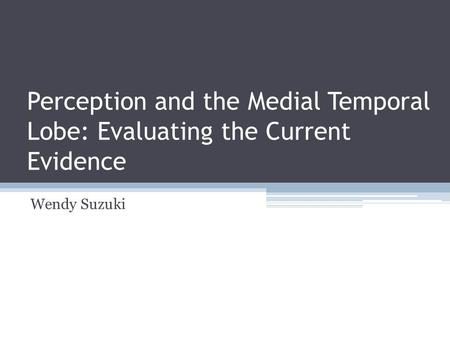 Perception and the Medial Temporal Lobe: Evaluating the Current Evidence Wendy Suzuki.