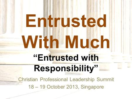 "Entrusted With Much ""Entrusted with Responsibility"" Christian Professional Leadership Summit 18 – 19 October 2013, Singapore."