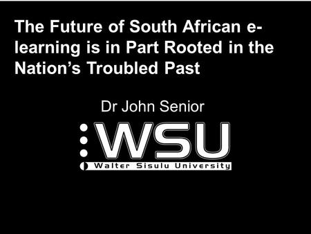 The Future of South African e- learning is in Part Rooted in the Nation's Troubled Past Dr John Senior.