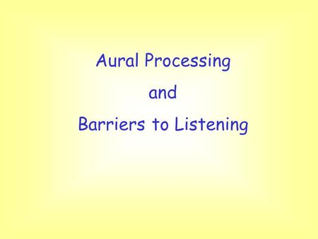 Aural Processing and Barriers to Listening. Aims and Objectives To describe the listening process To suggest some barriers that the teacher imposes To.