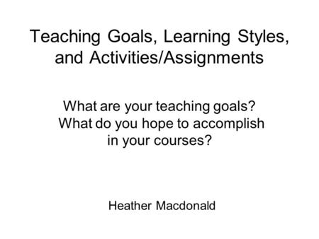 Teaching Goals, Learning Styles, and Activities/Assignments Heather Macdonald What are your teaching goals? What do you hope to accomplish in your courses?