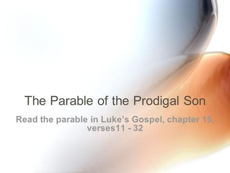The Parable of the Prodigal Son Read the parable in Luke's Gospel, chapter 15, verses11 - 32.