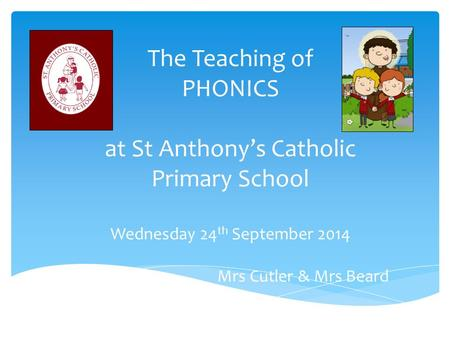 The Teaching of PHONICS at St Anthony's Catholic Primary School Wednesday 24 th September 2014 Mrs Cutler & Mrs Beard.