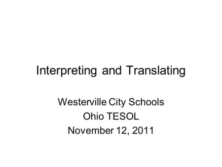 Interpreting and Translating Westerville City Schools Ohio TESOL November 12, 2011.