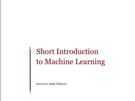 Short Introduction to Machine Learning Instructor: Rada Mihalcea.